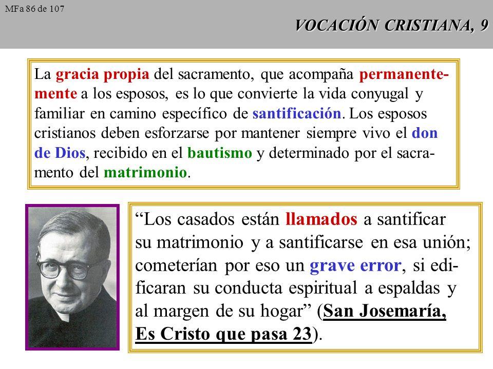 VOCACIÓN CRISTIANA, 9 La gracia propia del sacramento, que acompaña permanente- mente a los esposos, es lo que convierte la vida conyugal y familiar e