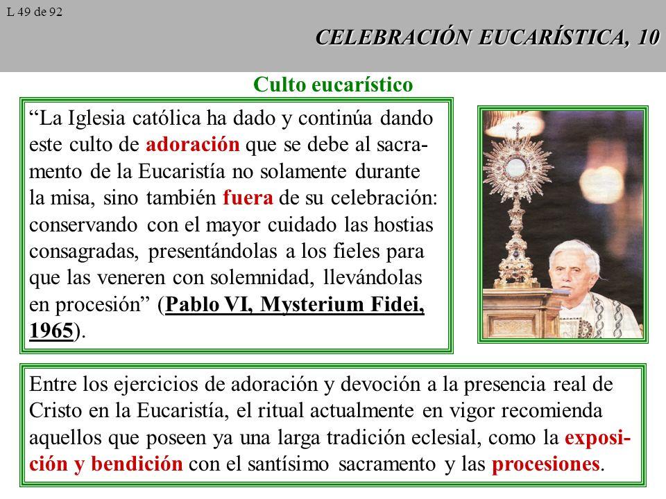 CELEBRACIÓN EUCARÍSTICA, 10 Culto eucarístico La Iglesia católica ha dado y continúa dando este culto de adoración que se debe al sacra- mento de la Eucaristía no solamente durante la misa, sino también fuera de su celebración: conservando con el mayor cuidado las hostias consagradas, presentándolas a los fieles para que las veneren con solemnidad, llevándolas en procesión (Pablo VI, Mysterium Fidei, 1965).