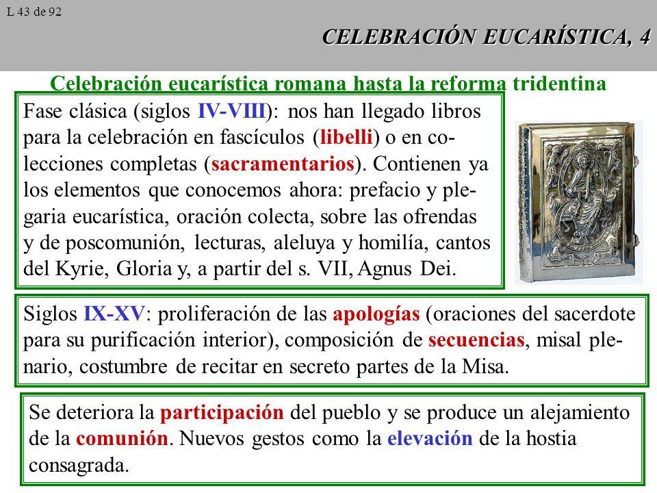 CELEBRACIÓN EUCARÍSTICA, 4 Celebración eucarística romana hasta la reforma tridentina Fase clásica (siglos IV-VIII): nos han llegado libros para la celebración en fascículos (libelli) o en co- lecciones completas (sacramentarios).