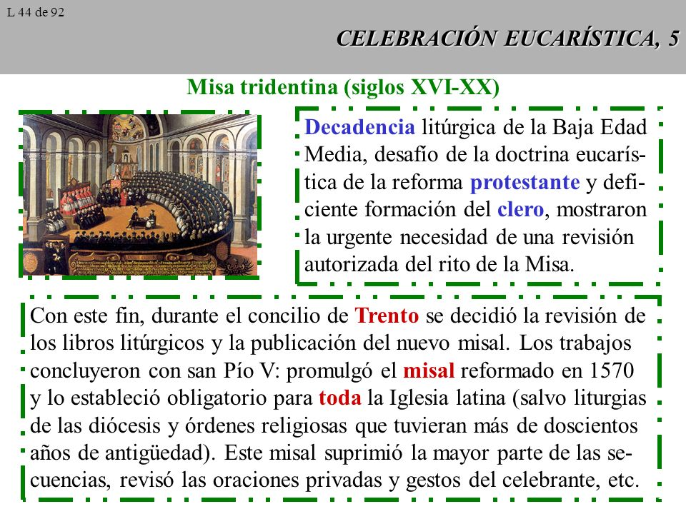 CELEBRACIÓN EUCARÍSTICA, 5 Misa tridentina (siglos XVI-XX) Decadencia litúrgica de la Baja Edad Media, desafío de la doctrina eucarís- tica de la reforma protestante y defi- ciente formación del clero, mostraron la urgente necesidad de una revisión autorizada del rito de la Misa.