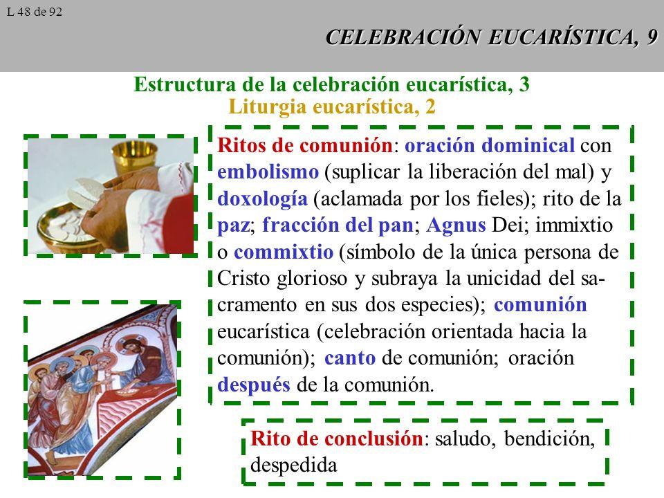 CELEBRACIÓN EUCARÍSTICA, 9 Estructura de la celebración eucarística, 3 Liturgia eucarística, 2 Ritos de comunión: oración dominical con embolismo (suplicar la liberación del mal) y doxología (aclamada por los fieles); rito de la paz; fracción del pan; Agnus Dei; immixtio o commixtio (símbolo de la única persona de Cristo glorioso y subraya la unicidad del sa- cramento en sus dos especies); comunión eucarística (celebración orientada hacia la comunión); canto de comunión; oración después de la comunión.