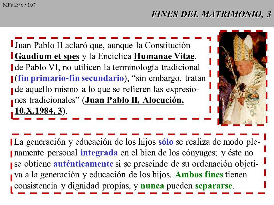 FINES DEL MATRIMONIO, 3 Juan Pablo II aclaró que, aunque la Constitución Gaudium et spes y la Encíclica Humanae Vitae, de Pablo VI, no utilicen la terminología tradicional (fin primario-fin secundario), sin embargo, tratan de aquello mismo a lo que se refieren las expresio- nes tradicionales (Juan Pablo II, Alocución, 10.X.1984, 3).