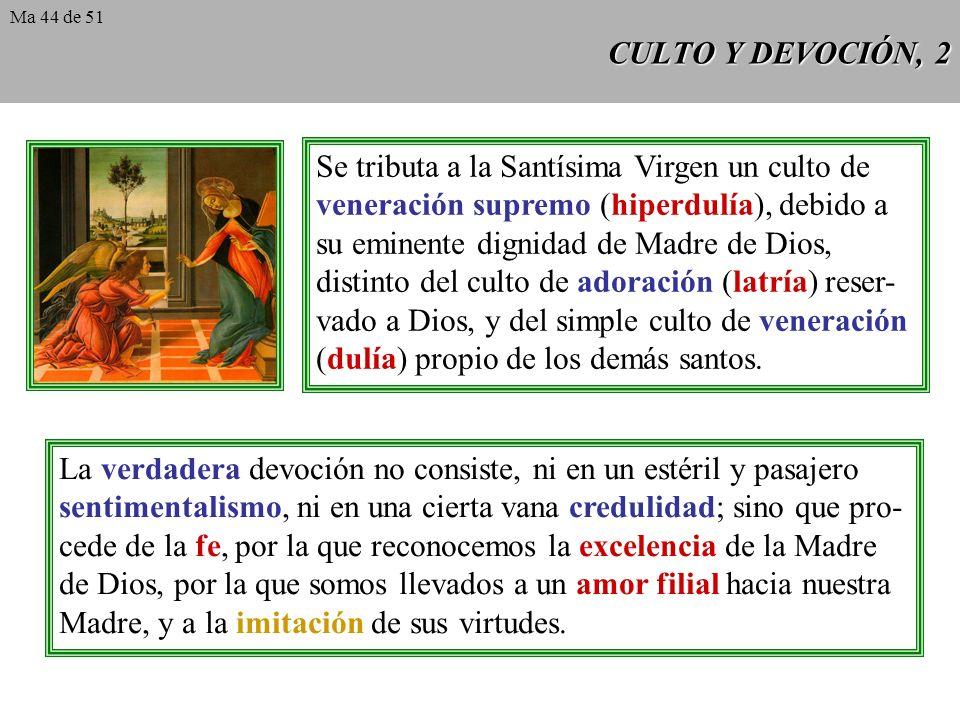 CULTO Y DEVOCIÓN, 2 Se tributa a la Santísima Virgen un culto de veneración supremo (hiperdulía), debido a su eminente dignidad de Madre de Dios, distinto del culto de adoración (latría) reser- vado a Dios, y del simple culto de veneración (dulía) propio de los demás santos.