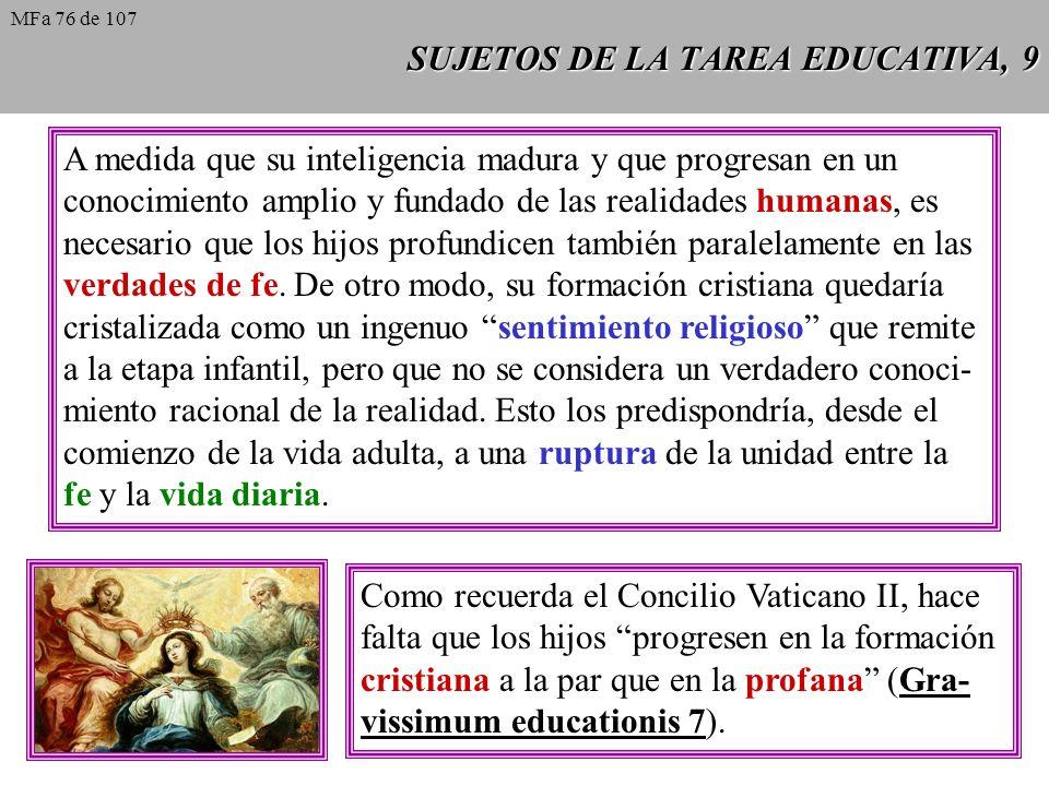 SUJETOS DE LA TAREA EDUCATIVA, 9 A medida que su inteligencia madura y que progresan en un conocimiento amplio y fundado de las realidades humanas, es necesario que los hijos profundicen también paralelamente en las verdades de fe.