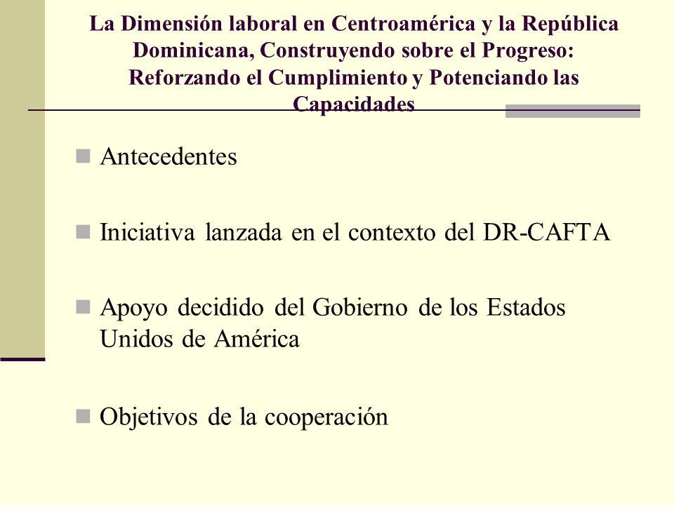 La Dimensión laboral en Centroamérica y la República Dominicana, Construyendo sobre el Progreso: Reforzando el Cumplimiento y Potenciando las Capacidades Antecedentes Iniciativa lanzada en el contexto del DR-CAFTA Apoyo decidido del Gobierno de los Estados Unidos de América Objetivos de la cooperación