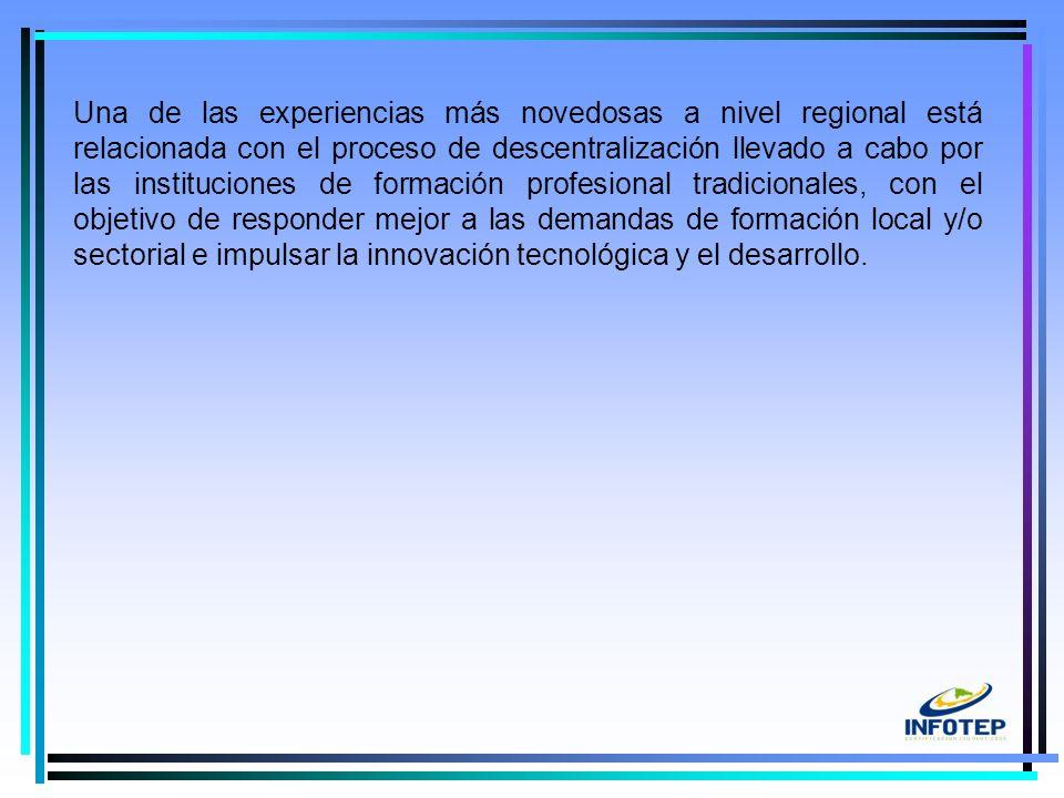 6 Una de las experiencias más novedosas a nivel regional está relacionada con el proceso de descentralización llevado a cabo por las instituciones de formación profesional tradicionales, con el objetivo de responder mejor a las demandas de formación local y/o sectorial e impulsar la innovación tecnológica y el desarrollo.