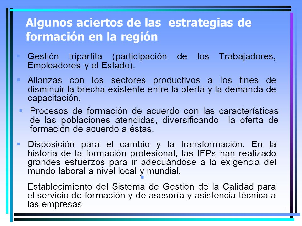 7 Algunos aciertos de las estrategias de formación en la región Gestión tripartita (participación de los Trabajadores, Empleadores y el Estado).