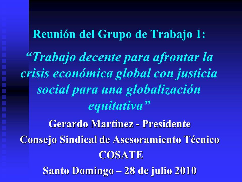 Reunión del Grupo de Trabajo 1: Trabajo decente para afrontar la crisis económica global con justicia social para una globalización equitativa Gerardo Martínez - Presidente Consejo Sindical de Asesoramiento Técnico COSATE COSATE Santo Domingo – 28 de julio 2010