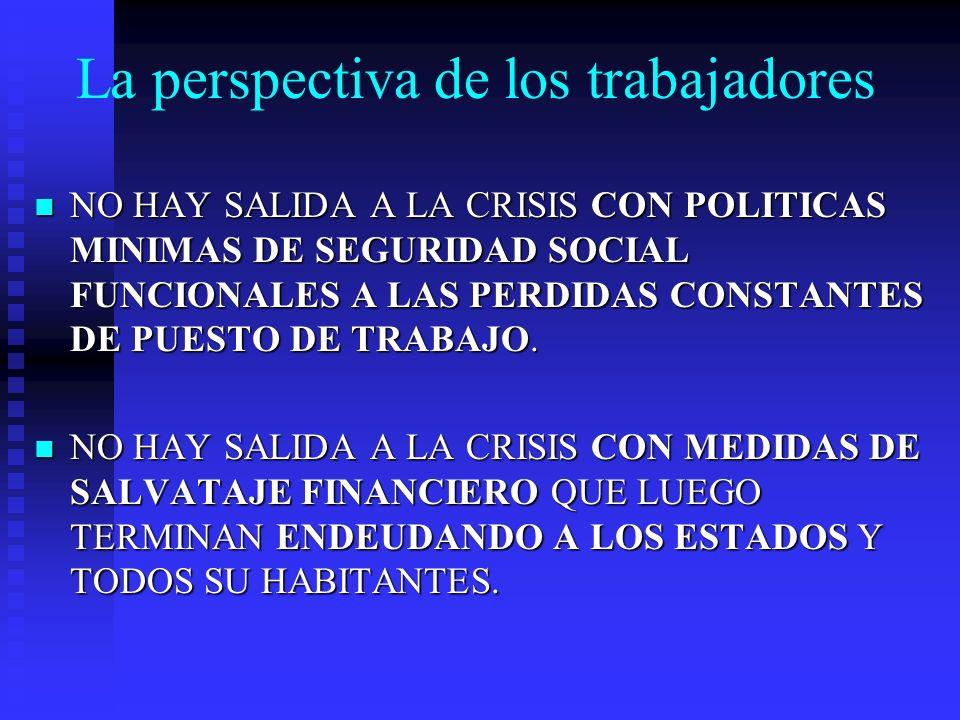 La perspectiva de los trabajadores NO HAY SALIDA A LA CRISIS CON POLITICAS MINIMAS DE SEGURIDAD SOCIAL FUNCIONALES A LAS PERDIDAS CONSTANTES DE PUESTO DE TRABAJO.