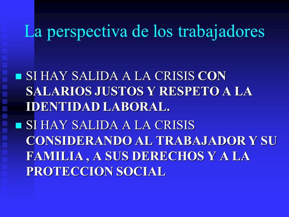 La perspectiva de los trabajadores SI HAY SALIDA A LA CRISIS CON SALARIOS JUSTOS Y RESPETO A LA IDENTIDAD LABORAL. SI HAY SALIDA A LA CRISIS CON SALAR