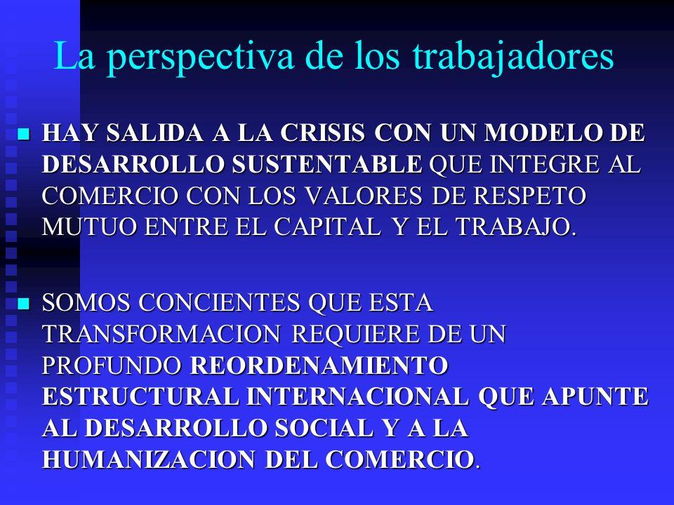 La perspectiva de los trabajadores HAY SALIDA A LA CRISIS CON UN MODELO DE DESARROLLO SUSTENTABLE QUE INTEGRE AL COMERCIO CON LOS VALORES DE RESPETO M