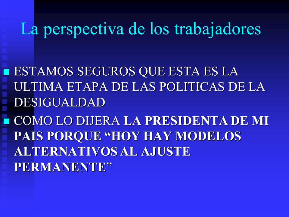 La perspectiva de los trabajadores ESTAMOS SEGUROS QUE ESTA ES LA ULTIMA ETAPA DE LAS POLITICAS DE LA DESIGUALDAD ESTAMOS SEGUROS QUE ESTA ES LA ULTIMA ETAPA DE LAS POLITICAS DE LA DESIGUALDAD COMO LO DIJERA LA PRESIDENTA DE MI PAIS PORQUE HOY HAY MODELOS ALTERNATIVOS AL AJUSTE PERMANENTE COMO LO DIJERA LA PRESIDENTA DE MI PAIS PORQUE HOY HAY MODELOS ALTERNATIVOS AL AJUSTE PERMANENTE