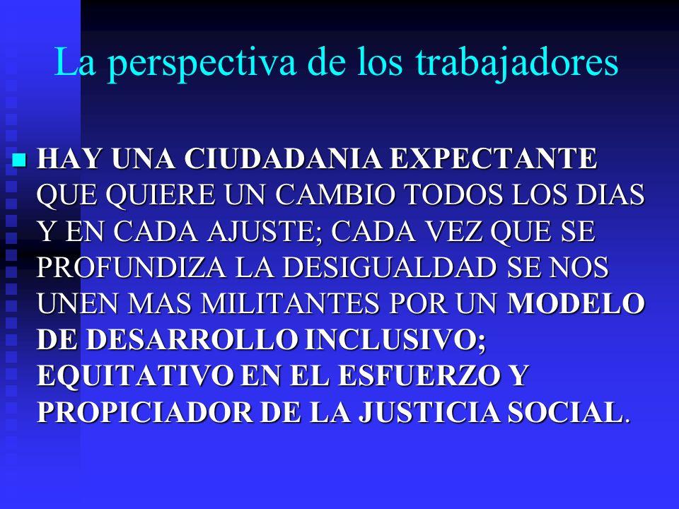 La perspectiva de los trabajadores HAY UNA CIUDADANIA EXPECTANTE QUE QUIERE UN CAMBIO TODOS LOS DIAS Y EN CADA AJUSTE; CADA VEZ QUE SE PROFUNDIZA LA DESIGUALDAD SE NOS UNEN MAS MILITANTES POR UN MODELO DE DESARROLLO INCLUSIVO; EQUITATIVO EN EL ESFUERZO Y PROPICIADOR DE LA JUSTICIA SOCIAL.