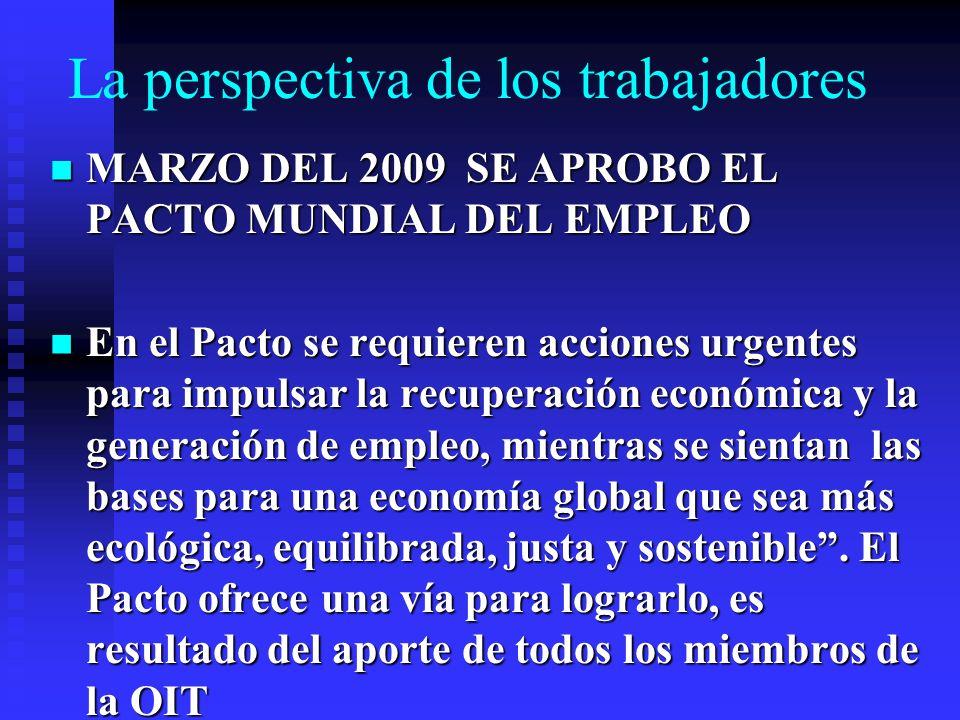 La perspectiva de los trabajadores MARZO DEL 2009 SE APROBO EL PACTO MUNDIAL DEL EMPLEO MARZO DEL 2009 SE APROBO EL PACTO MUNDIAL DEL EMPLEO En el Pacto se requieren acciones urgentes para impulsar la recuperación económica y la generación de empleo, mientras se sientan las bases para una economía global que sea más ecológica, equilibrada, justa y sostenible.
