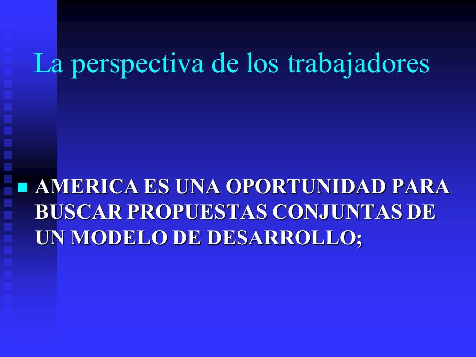 La perspectiva de los trabajadores AMERICA ES UNA OPORTUNIDAD PARA BUSCAR PROPUESTAS CONJUNTAS DE UN MODELO DE DESARROLLO; AMERICA ES UNA OPORTUNIDAD PARA BUSCAR PROPUESTAS CONJUNTAS DE UN MODELO DE DESARROLLO;