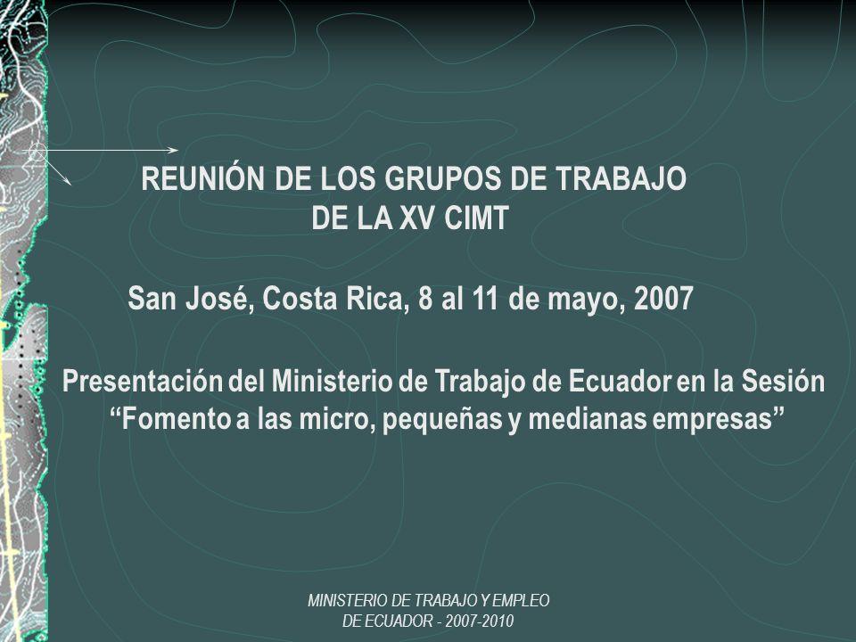 MINISTERIO DE TRABAJO Y EMPLEO DE ECUADOR - 2007-2010 REUNIÓN DE LOS GRUPOS DE TRABAJO DE LA XV CIMT San José, Costa Rica, 8 al 11 de mayo, 2007 Prese