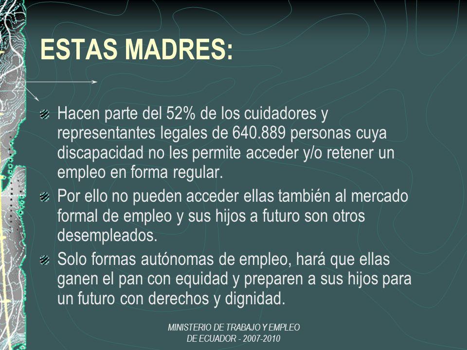 MINISTERIO DE TRABAJO Y EMPLEO DE ECUADOR - 2007-2010 ESTAS MADRES: Hacen parte del 52% de los cuidadores y representantes legales de 640.889 personas