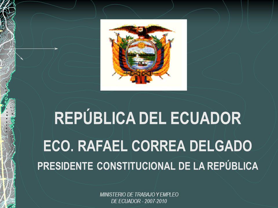 MINISTERIO DE TRABAJO Y EMPLEO DE ECUADOR - 2007-2010 REPÚBLICA DEL ECUADOR ECO. RAFAEL CORREA DELGADO PRESIDENTE CONSTITUCIONAL DE LA REPÚBLICA
