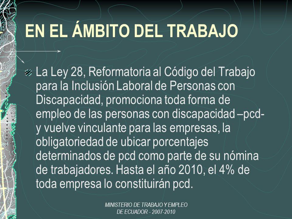MINISTERIO DE TRABAJO Y EMPLEO DE ECUADOR - 2007-2010 EN EL ÁMBITO DEL TRABAJO La Ley 28, Reformatoria al Código del Trabajo para la Inclusión Laboral