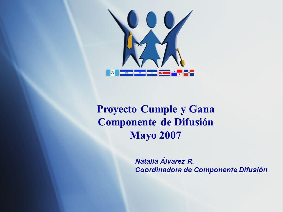 Proyecto Cumple y Gana Componente de Difusión Mayo 2007 Natalia Álvarez R. Coordinadora de Componente Difusión