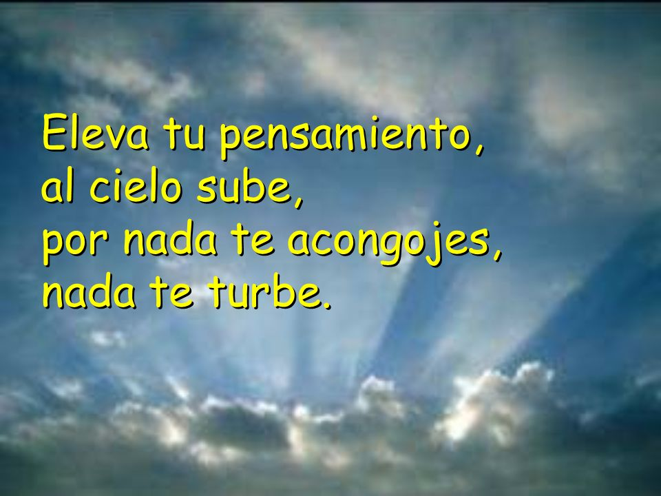 Nada te turbe, nada te espante; todo se pasa. Dios no se muda. La paciencia todo lo alcanza. Quien a Dios tiene nada le falta. Solo Dios basta. Nada t