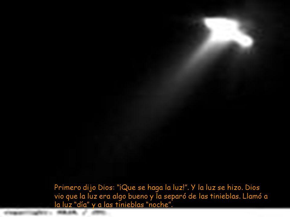 Primero dijo Dios: ¡Que se haga la luz!. Y la luz se hizo. Dios vio que la luz era algo bueno y la separó de las tinieblas. Llamó a la luz día y a las