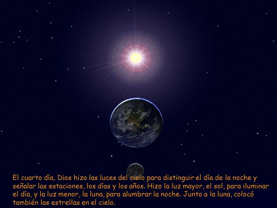 El cuarto día, Dios hizo las luces del cielo para distinguir el día de la noche y señalar las estaciones, los días y los años. Hizo la luz mayor, el s