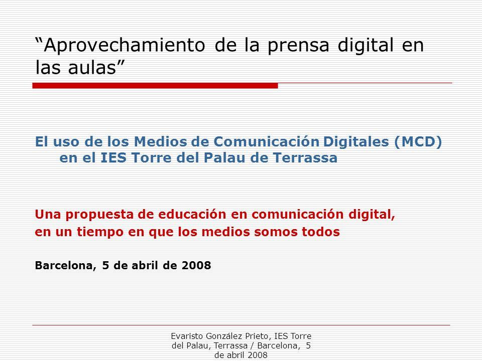 Evaristo González Prieto, IES Torre del Palau, Terrassa / Barcelona, 5 de abril 2008 Aprovechamiento de la prensa digital en las aulas El uso de los M