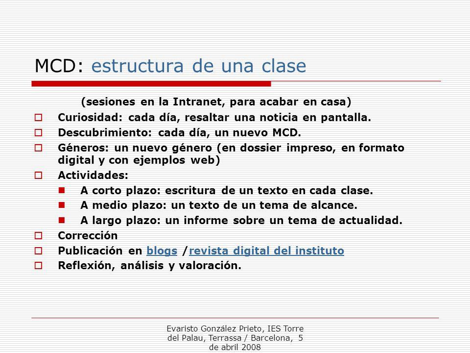 Evaristo González Prieto, IES Torre del Palau, Terrassa / Barcelona, 5 de abril 2008 MCD: estructura de una clase (sesiones en la Intranet, para acabar en casa) Curiosidad: cada día, resaltar una noticia en pantalla.