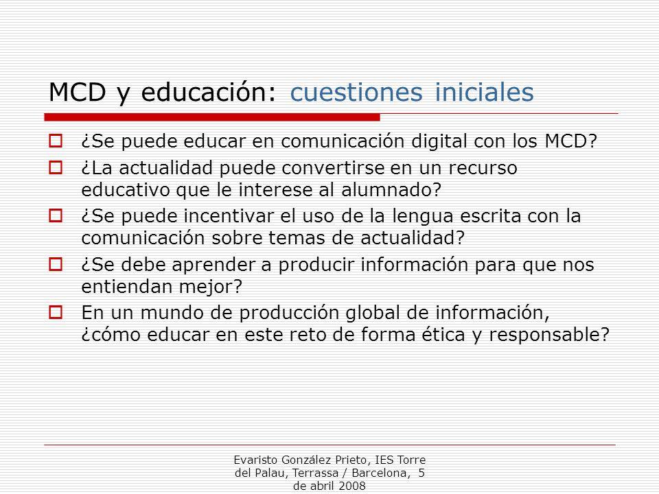 Evaristo González Prieto, IES Torre del Palau, Terrassa / Barcelona, 5 de abril 2008 MCD y educación: cuestiones iniciales ¿Se puede educar en comunicación digital con los MCD.