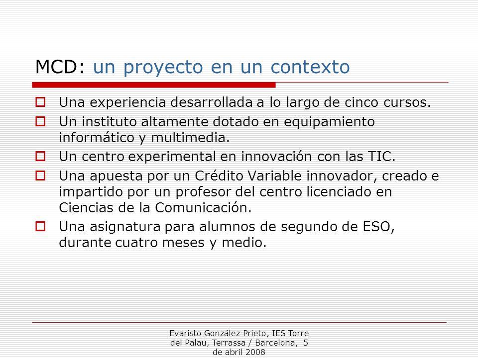 Evaristo González Prieto, IES Torre del Palau, Terrassa / Barcelona, 5 de abril 2008 MCD: un proyecto en un contexto Una experiencia desarrollada a lo largo de cinco cursos.