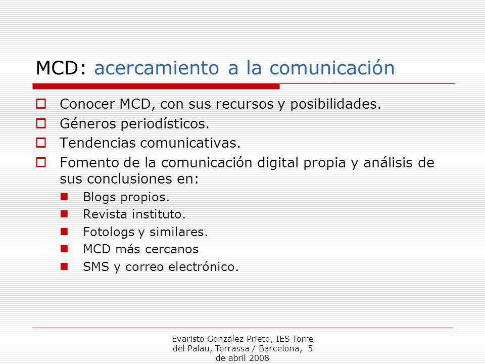 Evaristo González Prieto, IES Torre del Palau, Terrassa / Barcelona, 5 de abril 2008 MCD: acercamiento a la comunicación Conocer MCD, con sus recursos y posibilidades.