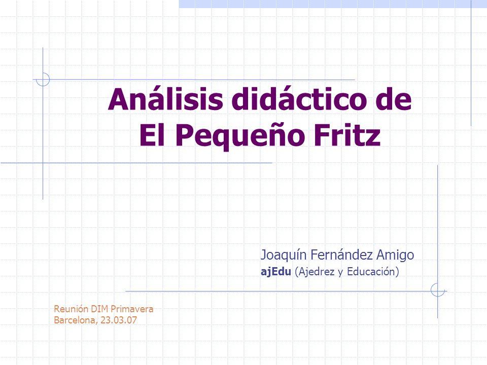 Análisis didáctico de El Pequeño Fritz Joaquín Fernández Amigo ajEdu (Ajedrez y Educación) Reunión DIM Primavera Barcelona, 23.03.07