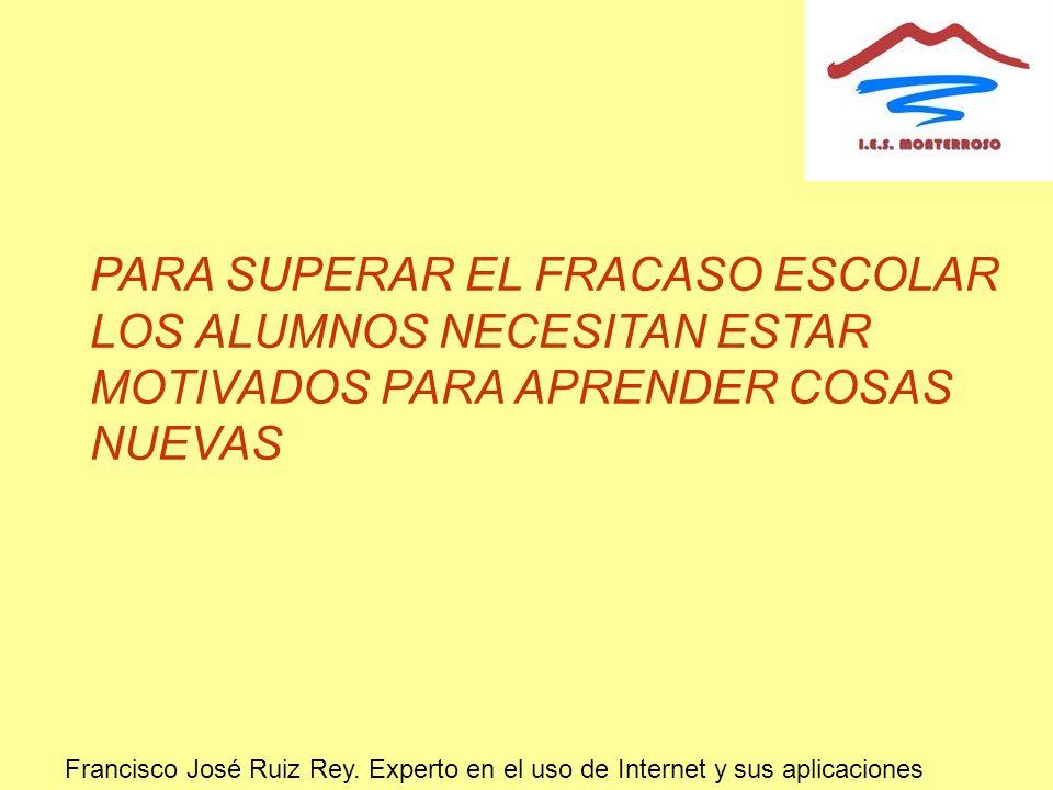 PARA SUPERAR EL FRACASO ESCOLAR LOS ALUMNOS NECESITAN ESTAR MOTIVADOS PARA APRENDER COSAS NUEVAS Francisco José Ruiz Rey. Experto en el uso de Interne