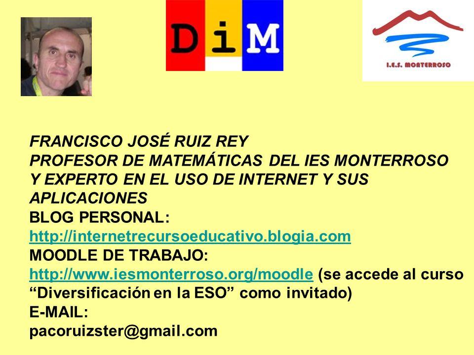 FRANCISCO JOSÉ RUIZ REY PROFESOR DE MATEMÁTICAS DEL IES MONTERROSO Y EXPERTO EN EL USO DE INTERNET Y SUS APLICACIONES BLOG PERSONAL: http://internetre