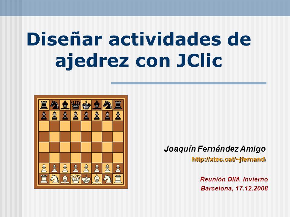 Diseñar actividades de ajedrez con JClic Joaquín Fernández Amigo http://xtec.cat/~jfernand / Reunión DIM. Invierno Barcelona, 17.12.2008