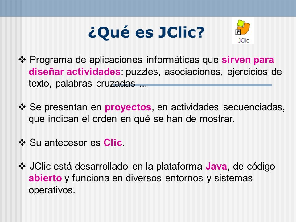¿Qué es JClic? Programa de aplicaciones informáticas que sirven para diseñar actividades: puzzles, asociaciones, ejercicios de texto, palabras cruzada