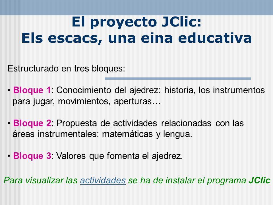 El proyecto JClic: Els escacs, una eina educativa Estructurado en tres bloques: Bloque 1: Conocimiento del ajedrez: historia, los instrumentos para ju
