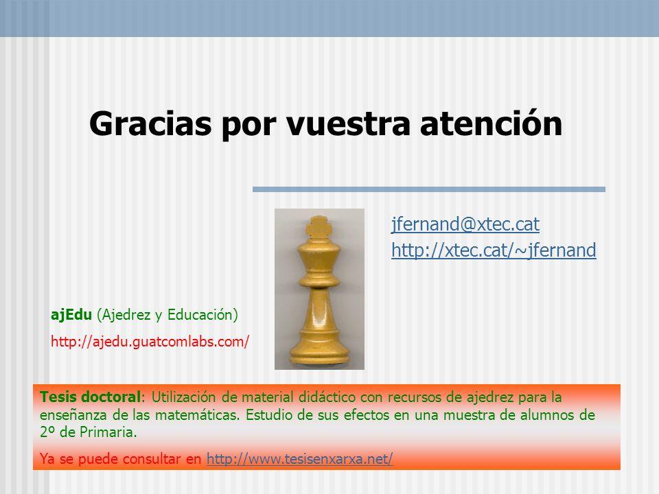 Gracias por vuestra atención jfernand@xtec.cat http://xtec.cat/~jfernand ajEdu (Ajedrez y Educación) http://ajedu.guatcomlabs.com/ Tesis doctoral: Uti