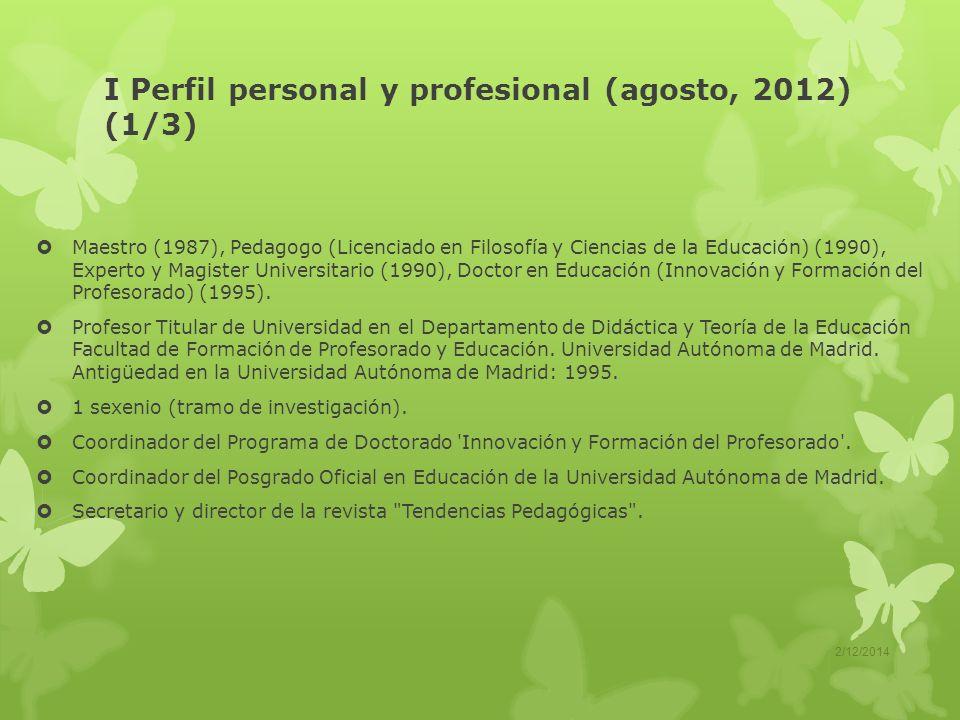 I Perfil personal y profesional (agosto, 2012) (1/3) Maestro (1987), Pedagogo (Licenciado en Filosofía y Ciencias de la Educación) (1990), Experto y Magister Universitario (1990), Doctor en Educación (Innovación y Formación del Profesorado) (1995).