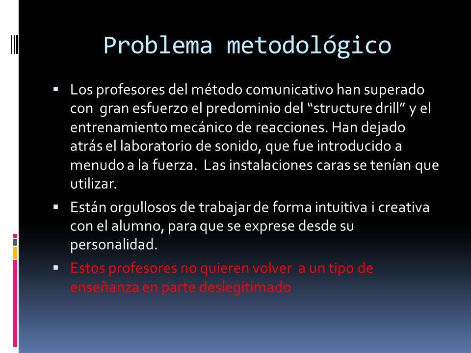 Problema metodológico Los profesores del método comunicativo han superado con gran esfuerzo el predominio del structure drill y el entrenamiento mecánico de reacciones.