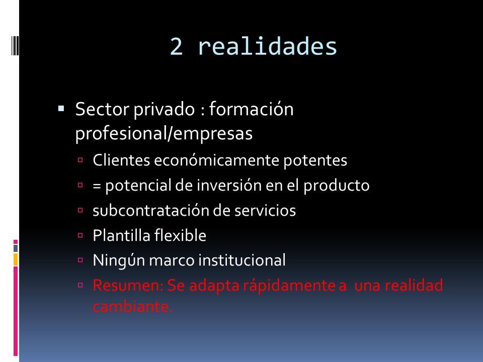 2 realidades Sector privado : formación profesional/empresas Clientes económicamente potentes = potencial de inversión en el producto subcontratación de servicios Plantilla flexible Ningún marco institucional Resumen: Se adapta rápidamente a una realidad cambiante.
