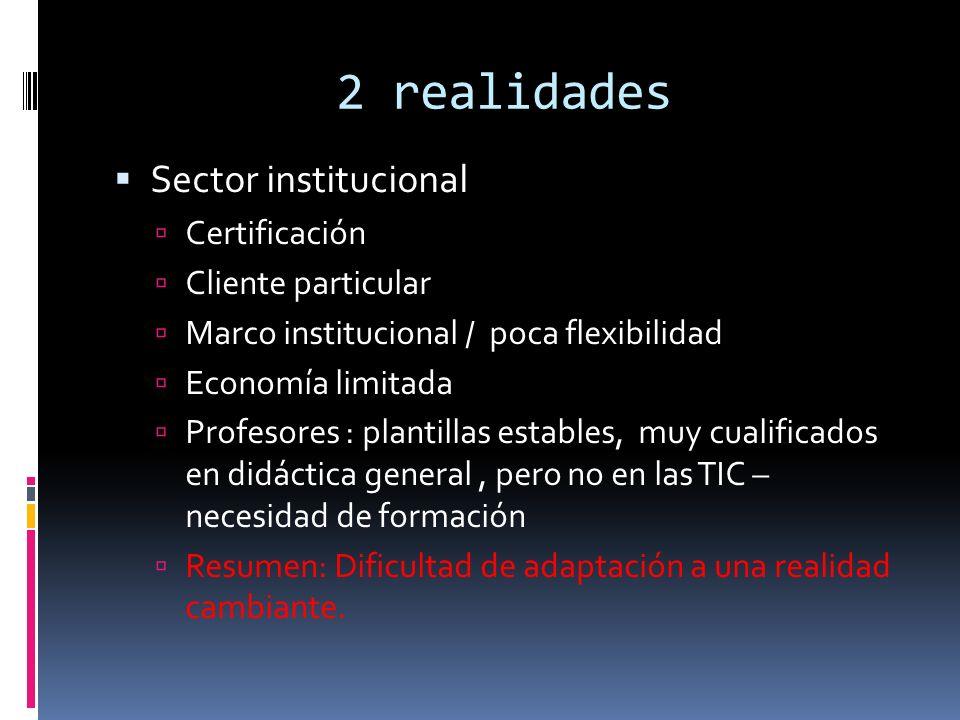 2 realidades Sector institucional Certificación Cliente particular Marco institucional / poca flexibilidad Economía limitada Profesores : plantillas estables, muy cualificados en didáctica general, pero no en las TIC – necesidad de formación Resumen: Dificultad de adaptación a una realidad cambiante.