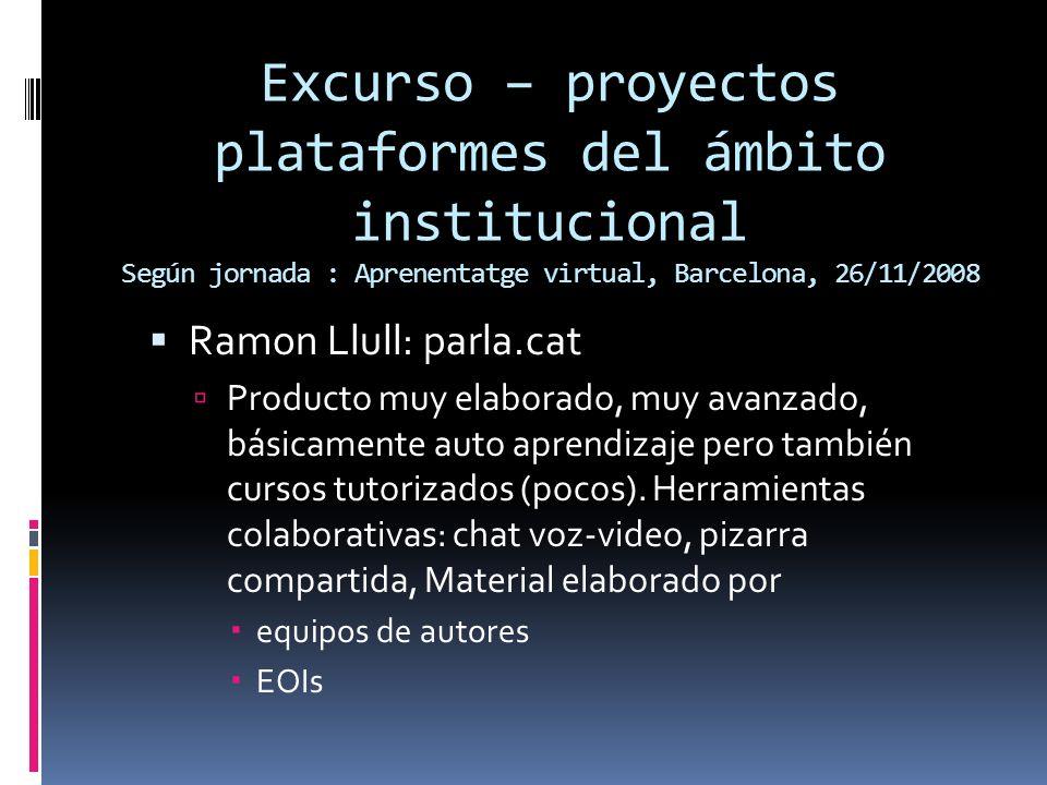 Excurso – proyectos plataformes del ámbito institucional Según jornada : Aprenentatge virtual, Barcelona, 26/11/2008 Ramon Llull: parla.cat Producto muy elaborado, muy avanzado, básicamente auto aprendizaje pero también cursos tutorizados (pocos).