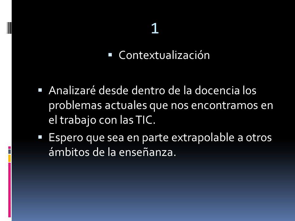 1 Contextualización Analizaré desde dentro de la docencia los problemas actuales que nos encontramos en el trabajo con las TIC.