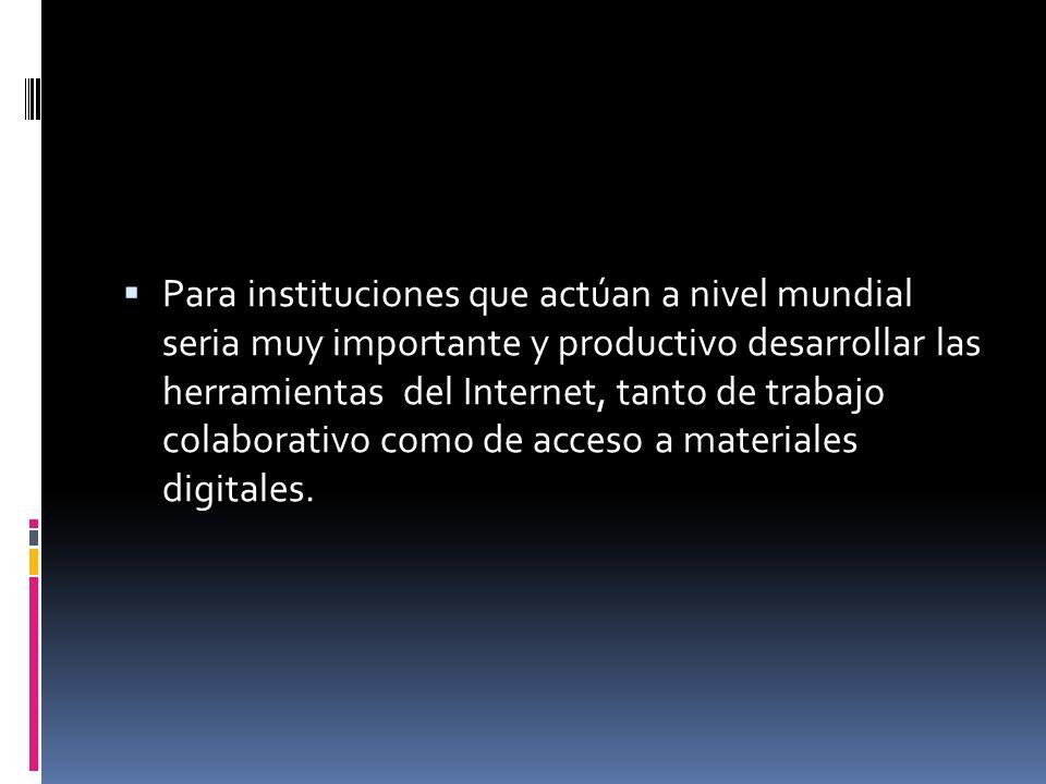 Para instituciones que actúan a nivel mundial seria muy importante y productivo desarrollar las herramientas del Internet, tanto de trabajo colaborativo como de acceso a materiales digitales.