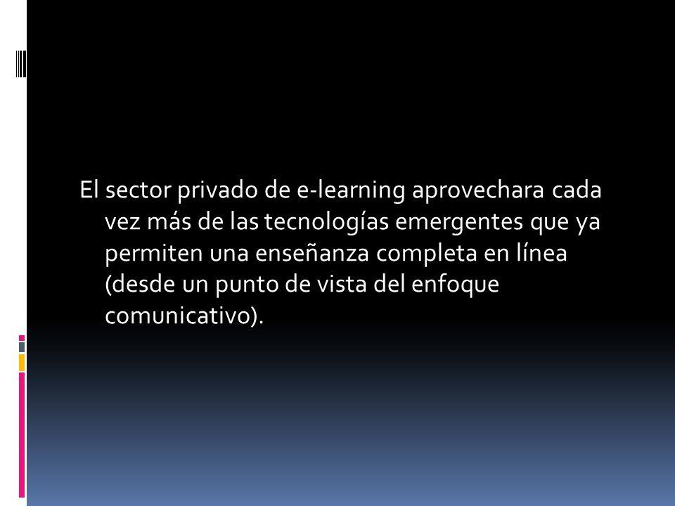 El sector privado de e-learning aprovechara cada vez más de las tecnologías emergentes que ya permiten una enseñanza completa en línea (desde un punto de vista del enfoque comunicativo).