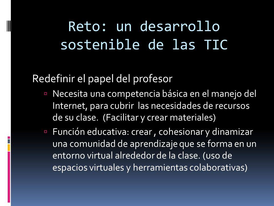Reto: un desarrollo sostenible de las TIC Redefinir el papel del profesor Necesita una competencia básica en el manejo del Internet, para cubrir las necesidades de recursos de su clase.