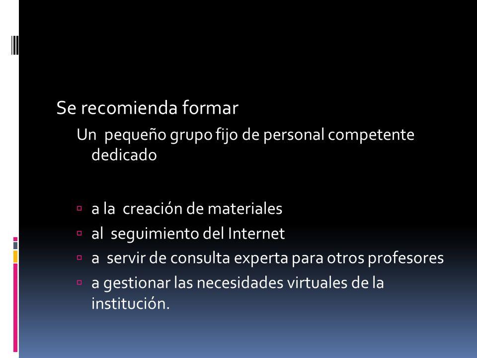 Se recomienda formar Un pequeño grupo fijo de personal competente dedicado a la creación de materiales al seguimiento del Internet a servir de consulta experta para otros profesores a gestionar las necesidades virtuales de la institución.