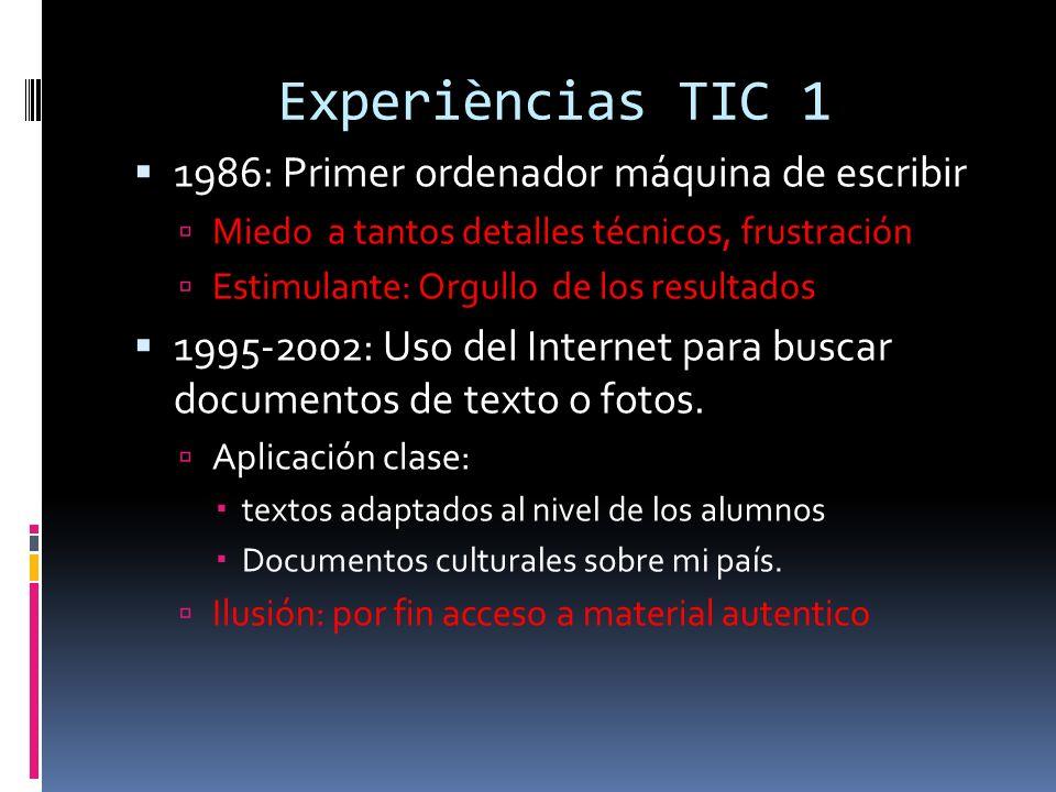 Experièncias TIC 1 1986: Primer ordenador máquina de escribir Miedo a tantos detalles técnicos, frustración Estimulante: Orgullo de los resultados 1995-2002: Uso del Internet para buscar documentos de texto o fotos.